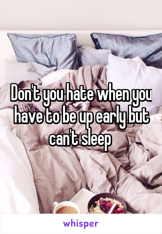 Don't you hate when you have to be up early but can't sleep