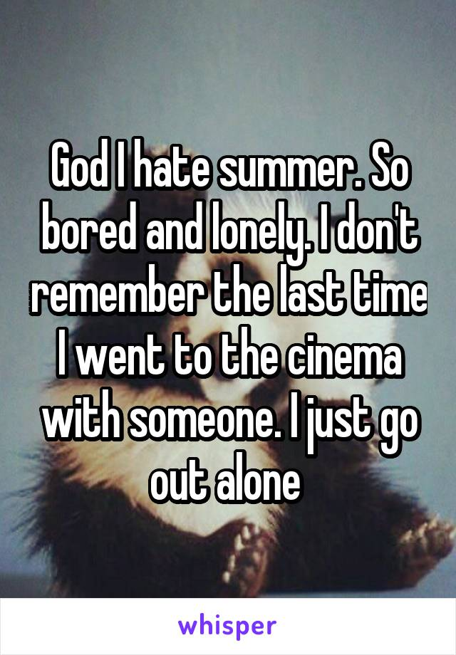 God I hate summer. So bored and lonely. I don't remember the last time I went to the cinema with someone. I just go out alone