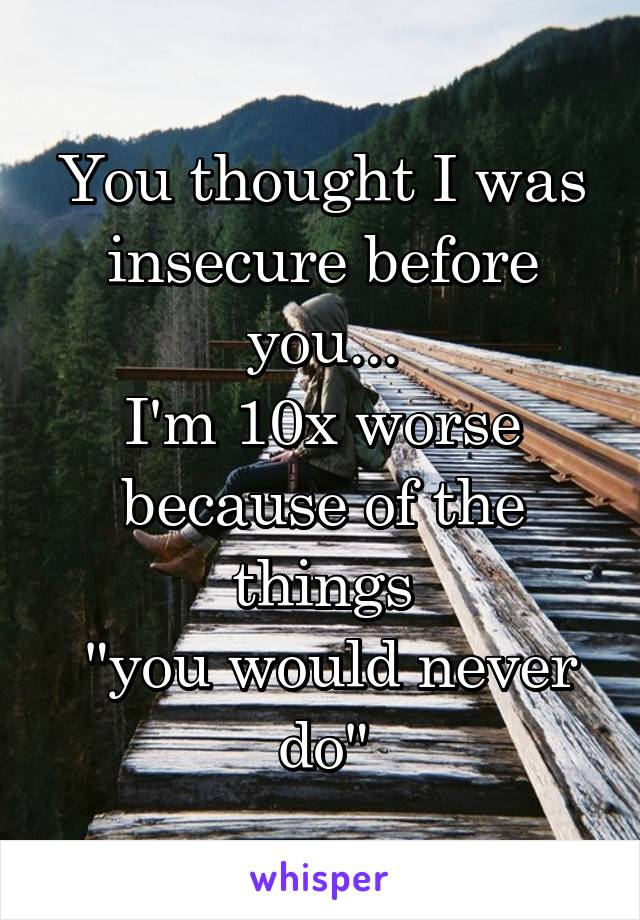 "You thought I was insecure before you... I'm 10x worse because of the things  ""you would never do"""