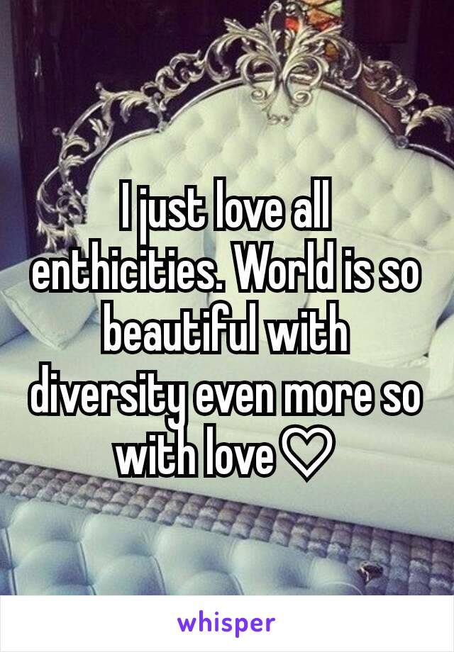 I just love all enthicities. World is so beautiful with diversity even more so with love♡