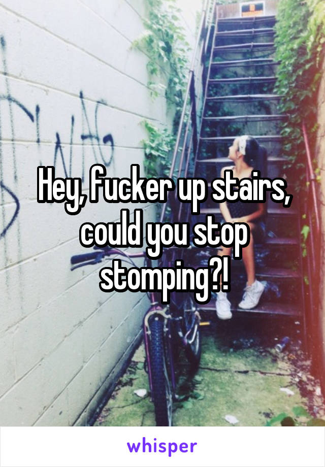 Hey, fucker up stairs, could you stop stomping?!