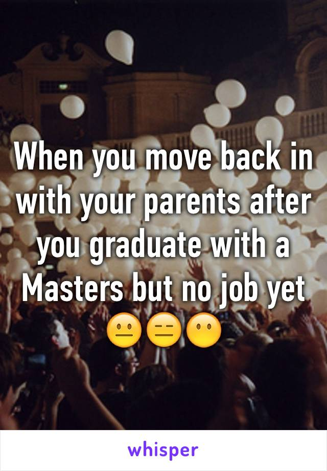 When you move back in with your parents after you graduate with a Masters but no job yet 😐😑😶
