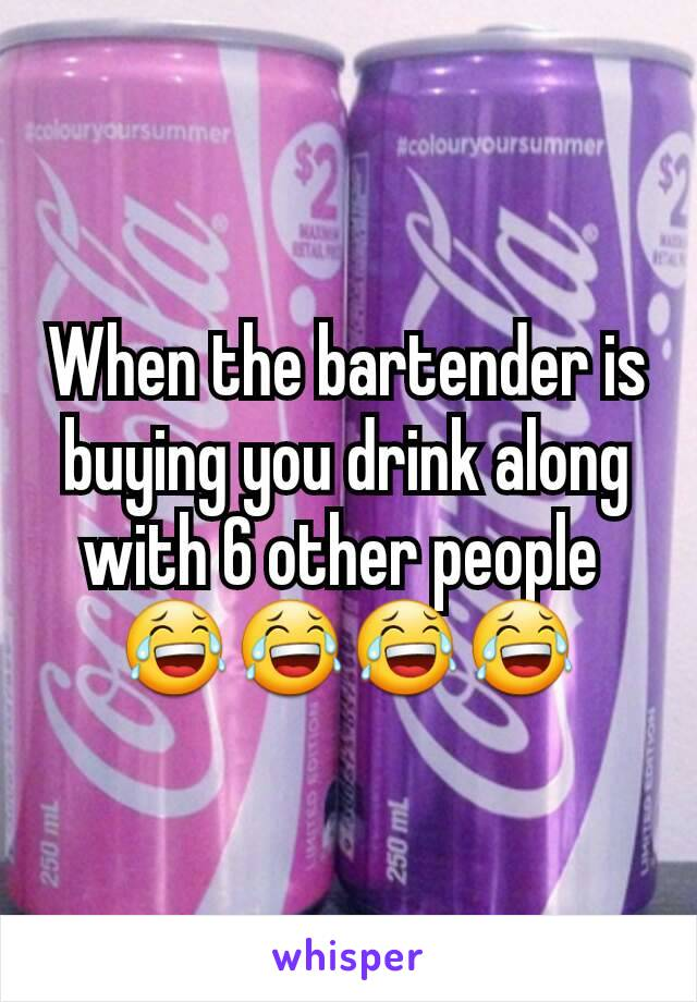 When the bartender is buying you drink along with 6 other people  😂😂😂😂