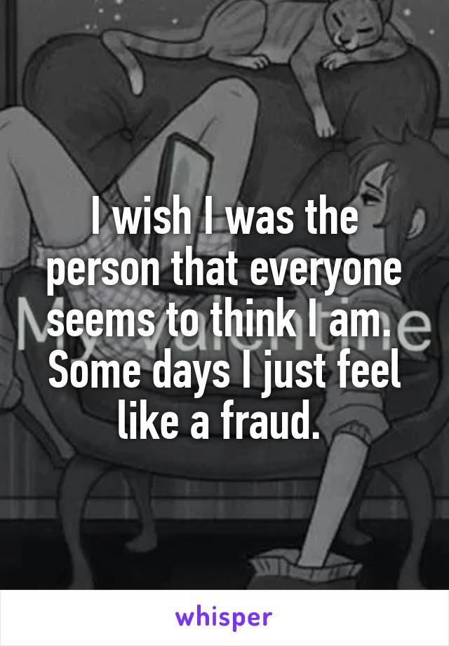 I wish I was the person that everyone seems to think I am.  Some days I just feel like a fraud.