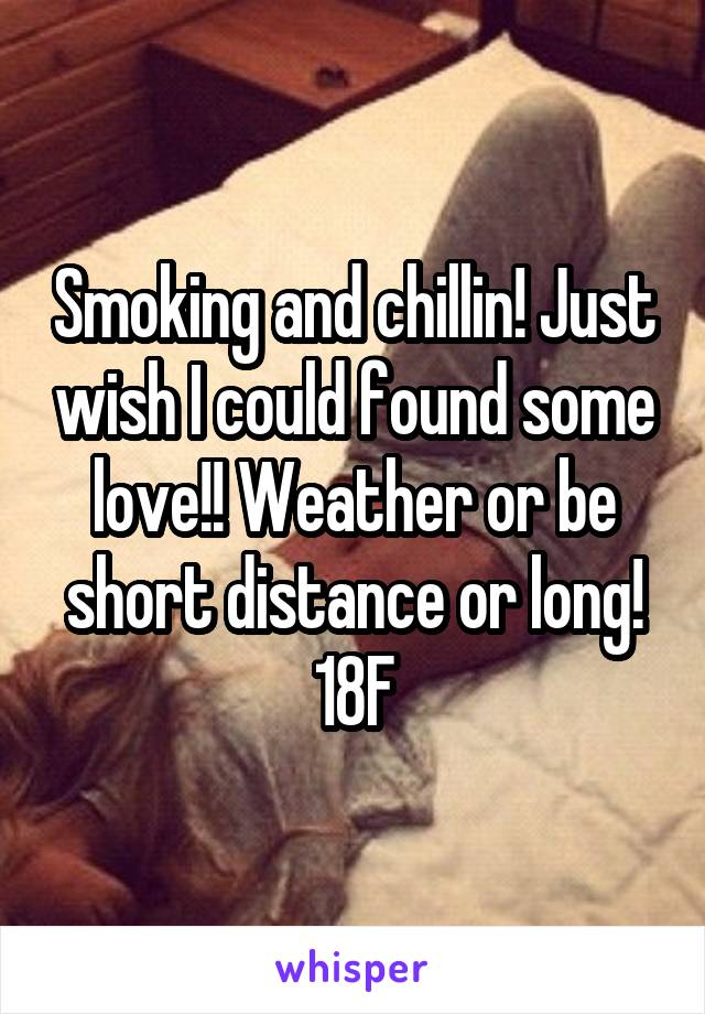 Smoking and chillin! Just wish I could found some love!! Weather or be short distance or long! 18F