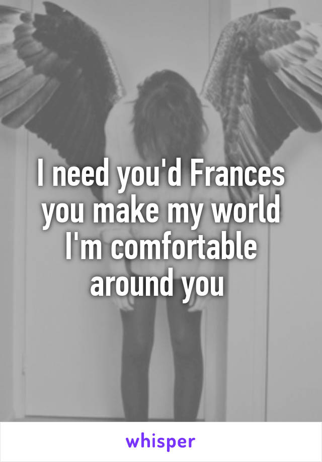 I need you'd Frances you make my world I'm comfortable around you