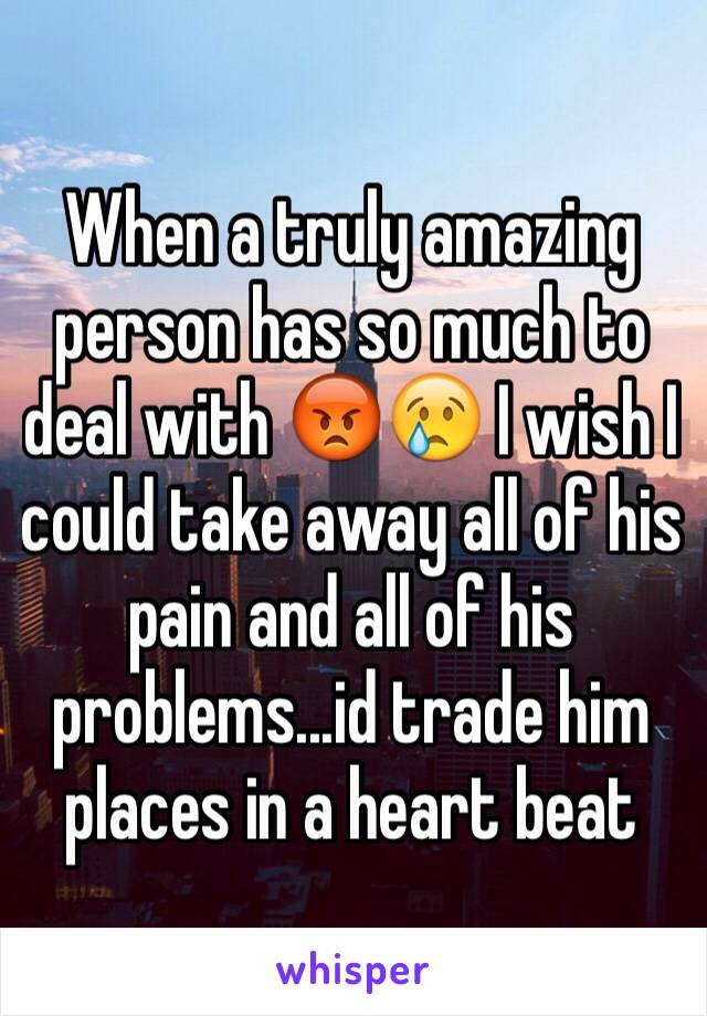 When a truly amazing person has so much to deal with 😡😢 I wish I could take away all of his pain and all of his problems...id trade him places in a heart beat