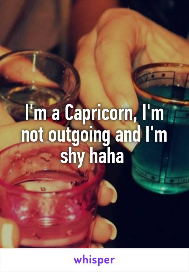 I'm a Capricorn, I'm not outgoing and I'm shy haha