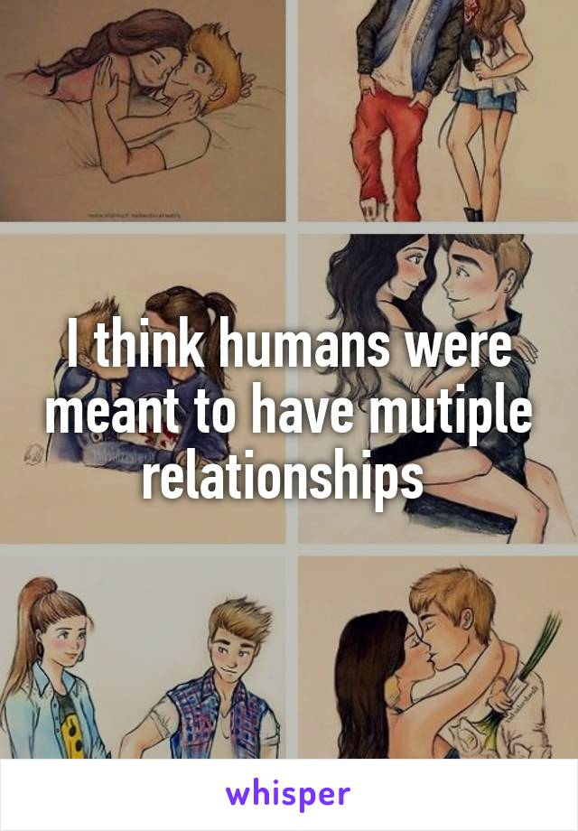 I think humans were meant to have mutiple relationships