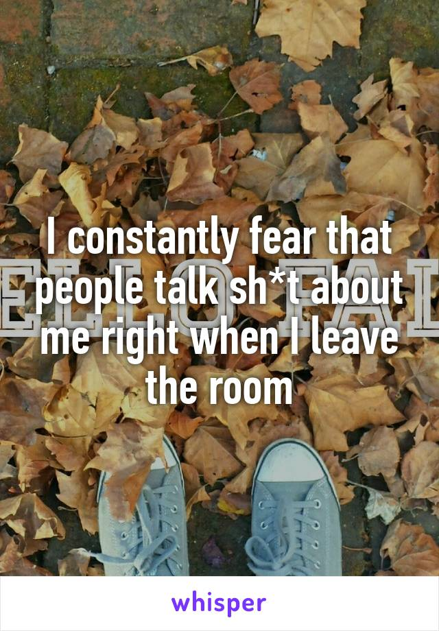 I constantly fear that people talk sh*t about me right when I leave the room