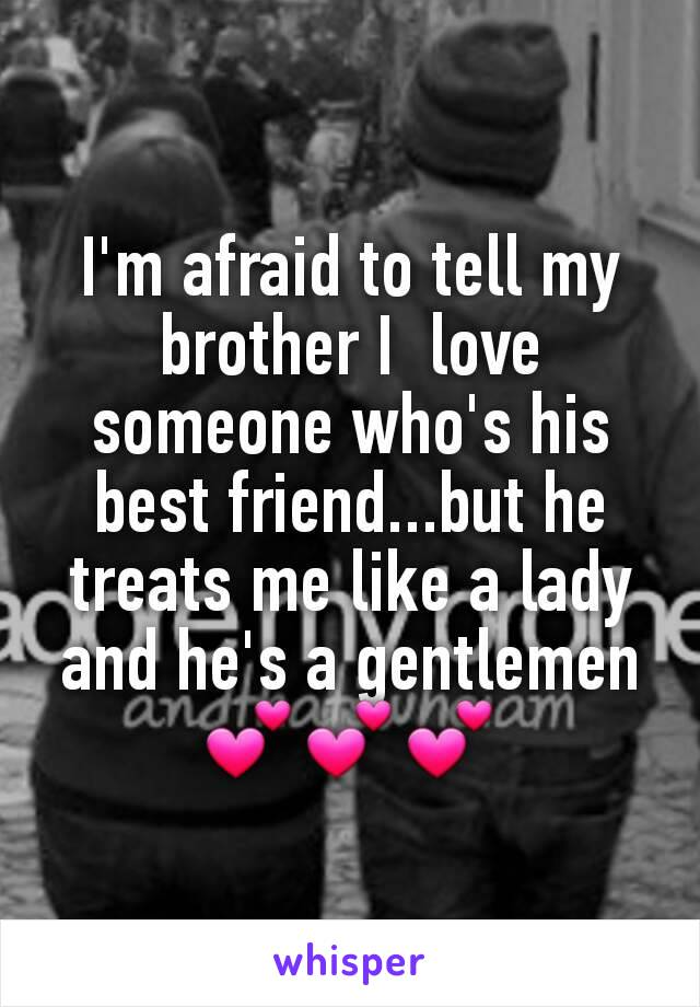 I'm afraid to tell my brother I  love someone who's his best friend...but he treats me like a lady and he's a gentlemen💕💕💕