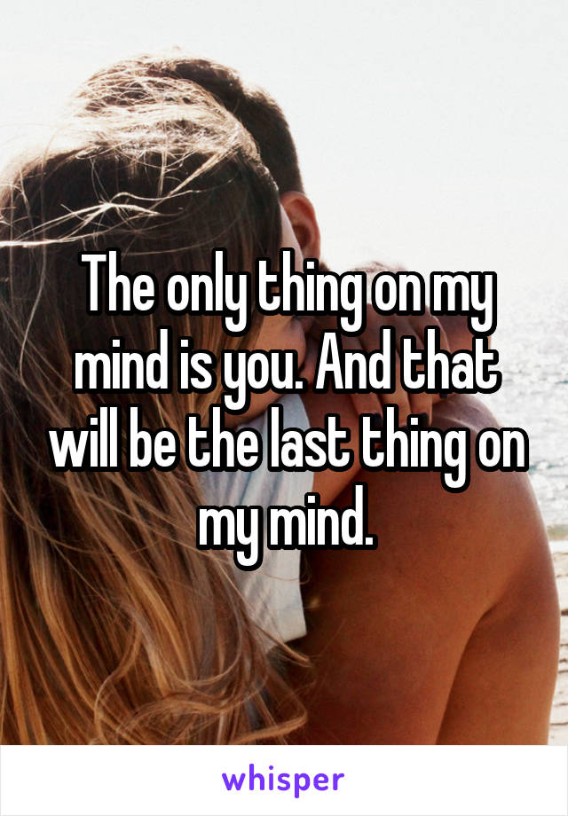 The only thing on my mind is you. And that will be the last thing on my mind.