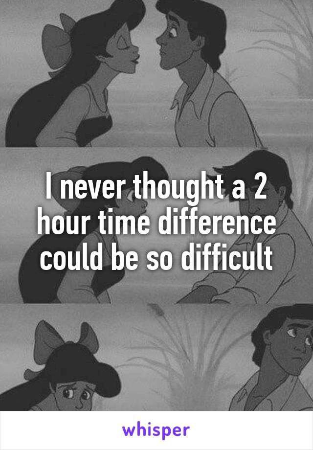 I never thought a 2 hour time difference could be so difficult