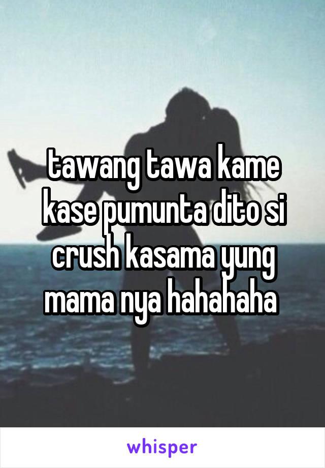 tawang tawa kame kase pumunta dito si crush kasama yung mama nya hahahaha