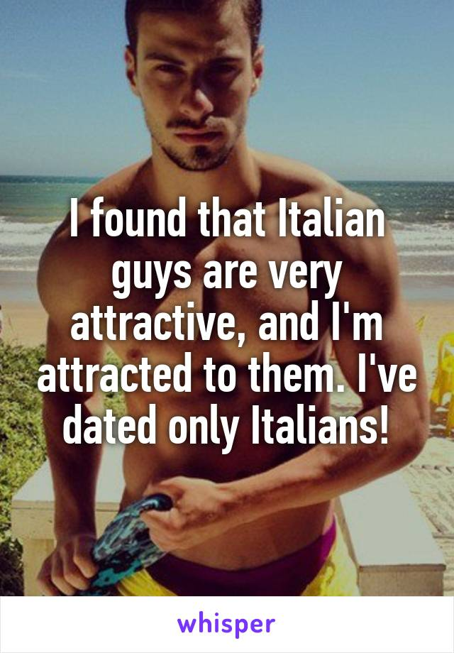 I found that Italian guys are very attractive, and I'm attracted to them. I've dated only Italians!