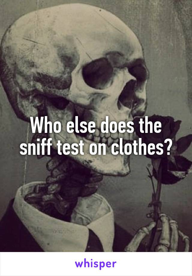 Who else does the sniff test on clothes?