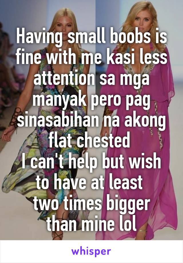 Having small boobs is fine with me kasi less attention sa mga manyak pero pag sinasabihan na akong flat chested  I can't help but wish to have at least  two times bigger than mine lol