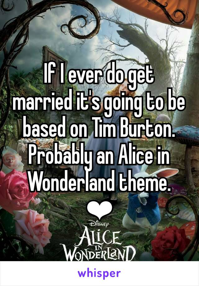 If I ever do get married it's going to be based on Tim Burton. Probably an Alice in Wonderland theme. ❤