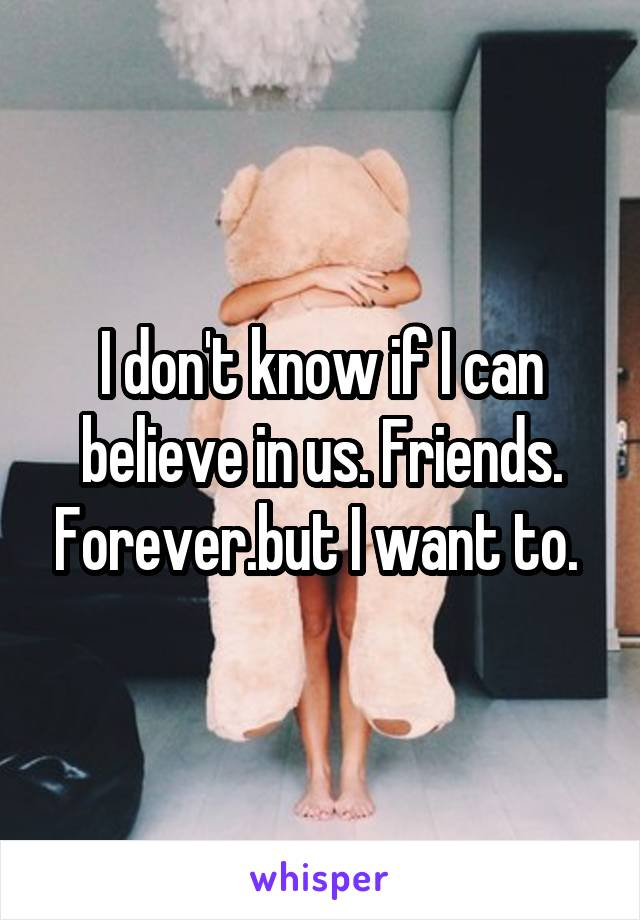 I don't know if I can believe in us. Friends. Forever.but I want to.