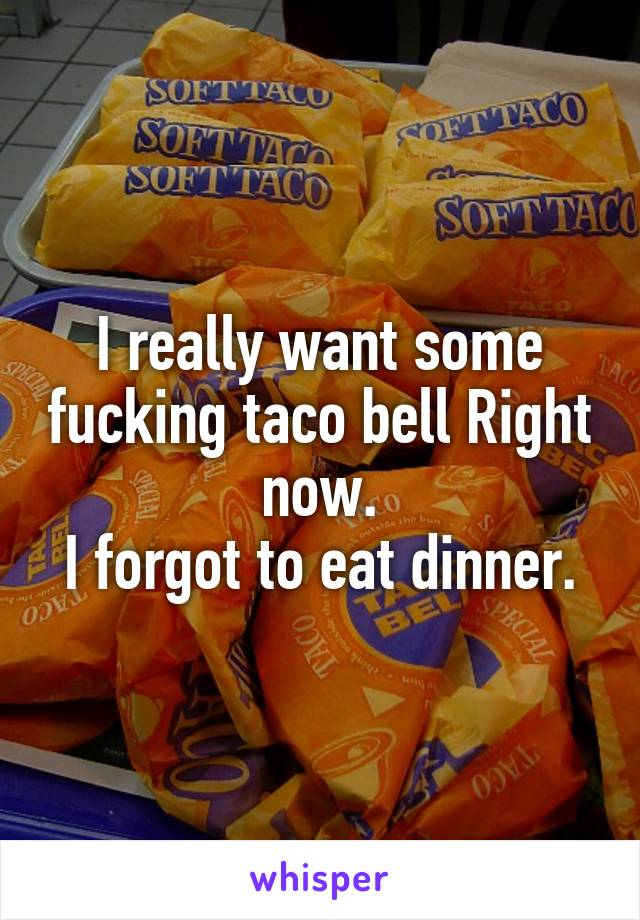 I really want some fucking taco bell Right now. I forgot to eat dinner.