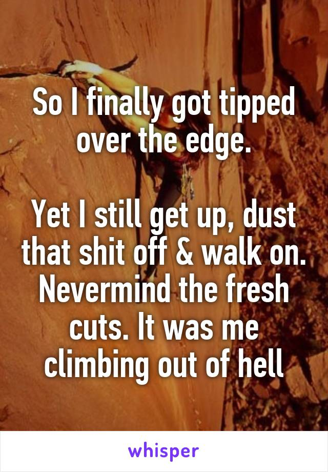 So I finally got tipped over the edge.  Yet I still get up, dust that shit off & walk on. Nevermind the fresh cuts. It was me climbing out of hell