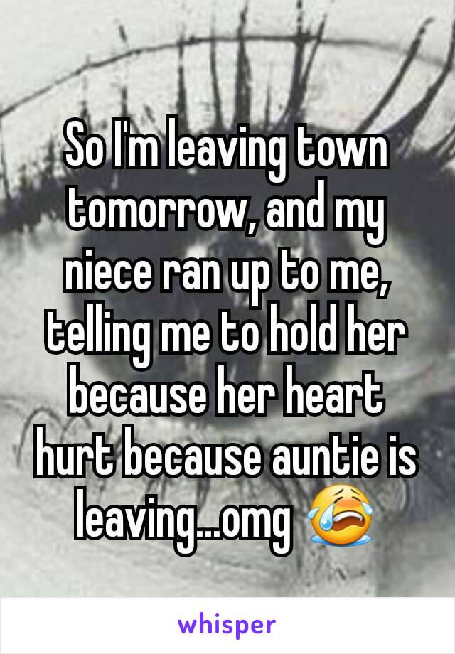 So I'm leaving town tomorrow, and my niece ran up to me, telling me to hold her because her heart hurt because auntie is leaving...omg 😭