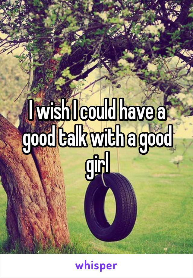 I wish I could have a good talk with a good girl