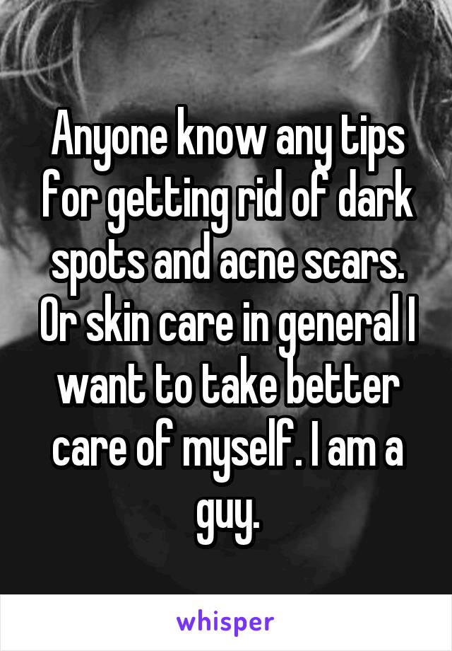 Anyone know any tips for getting rid of dark spots and acne scars. Or skin care in general I want to take better care of myself. I am a guy.