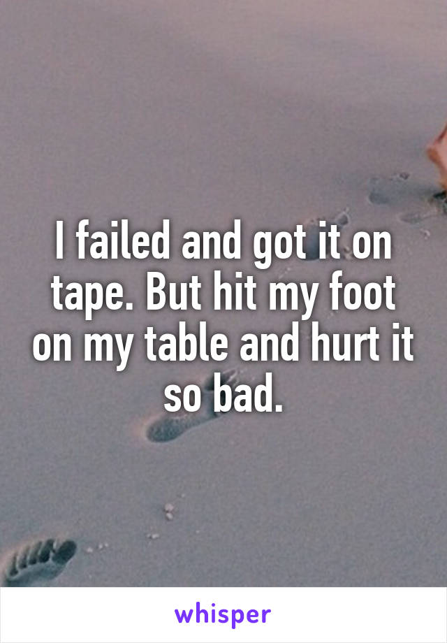 I failed and got it on tape. But hit my foot on my table and hurt it so bad.
