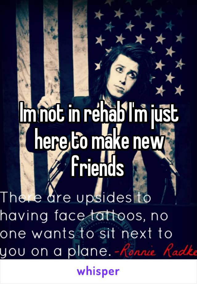 Im not in rehab I'm just here to make new friends