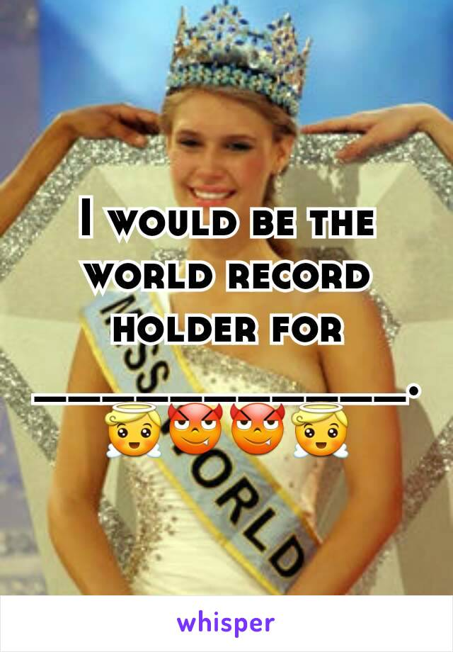 I would be the world record holder for ___________.😇😈😈😇