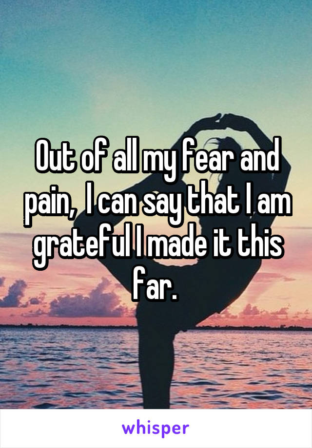 Out of all my fear and pain,  I can say that I am grateful I made it this far.