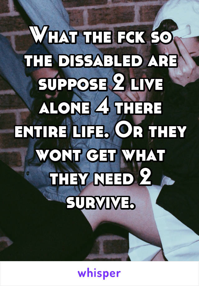 What the fck so the dissabled are suppose 2 live alone 4 there entire life. Or they wont get what they need 2 survive.