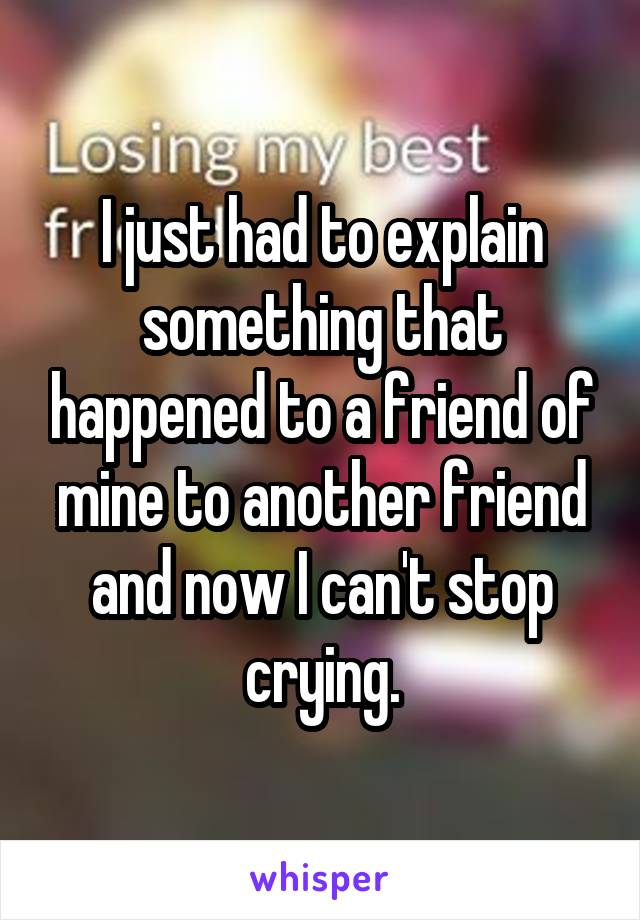 I just had to explain something that happened to a friend of mine to another friend and now I can't stop crying.