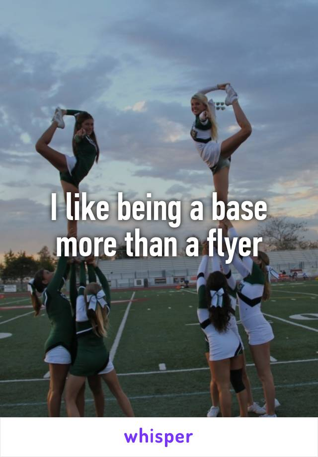 I like being a base more than a flyer