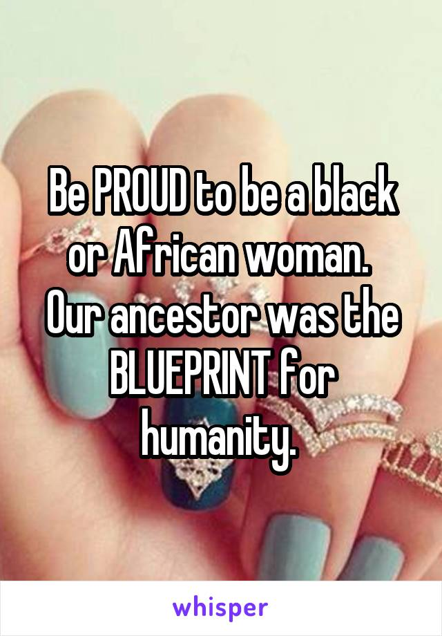 Be PROUD to be a black or African woman.  Our ancestor was the BLUEPRINT for humanity.