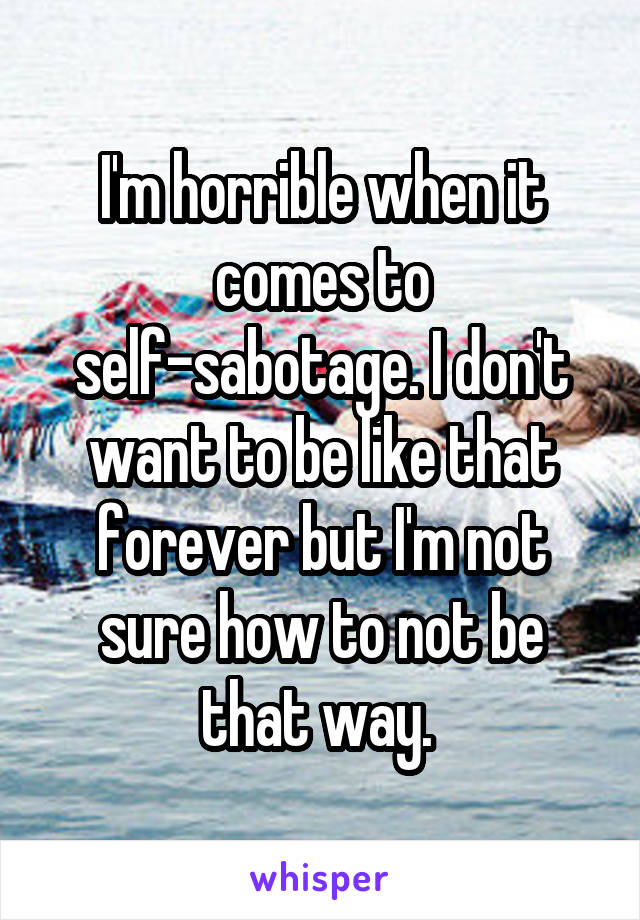 I'm horrible when it comes to self-sabotage. I don't want to be like that forever but I'm not sure how to not be that way.