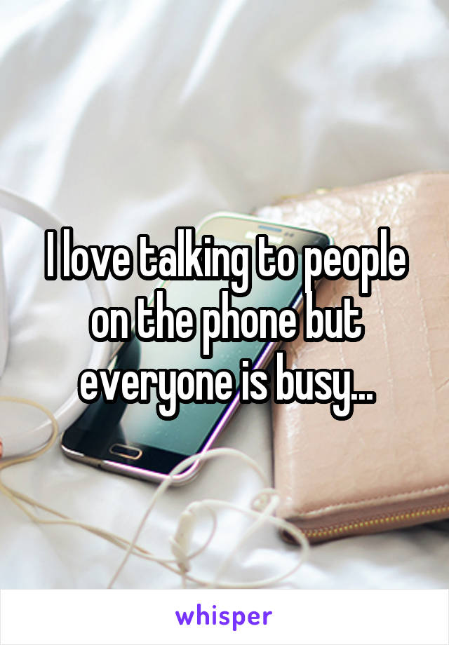 I love talking to people on the phone but everyone is busy...