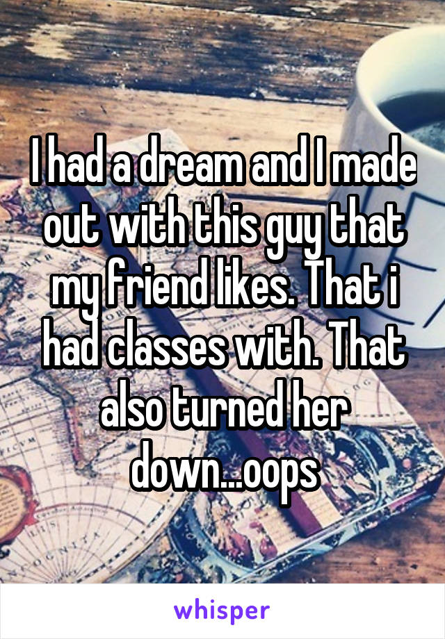 I had a dream and I made out with this guy that my friend likes. That i had classes with. That also turned her down...oops