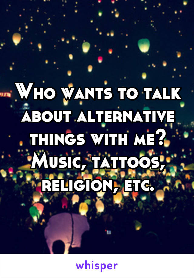 Who wants to talk about alternative things with me? Music, tattoos, religion, etc.