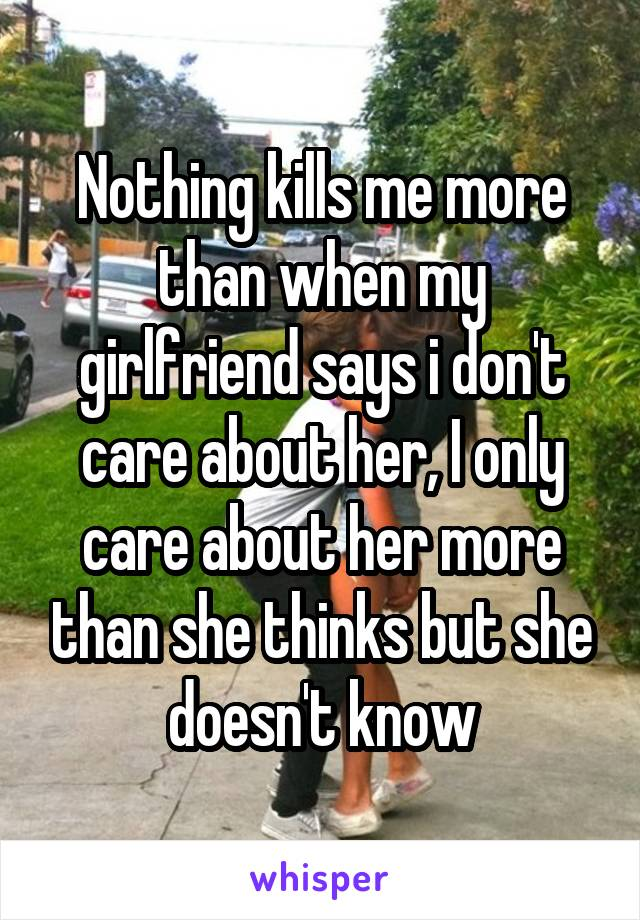 Nothing kills me more than when my girlfriend says i don't care about her, I only care about her more than she thinks but she doesn't know