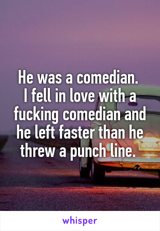 He was a comedian.  I fell in love with a fucking comedian and he left faster than he threw a punch line.