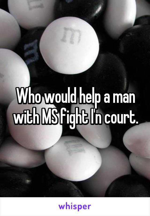 Who would help a man with MS fight I'n court.