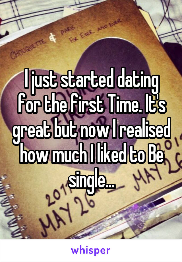 I just started dating for the first Time. It's great but now I realised how much I liked to Be single...