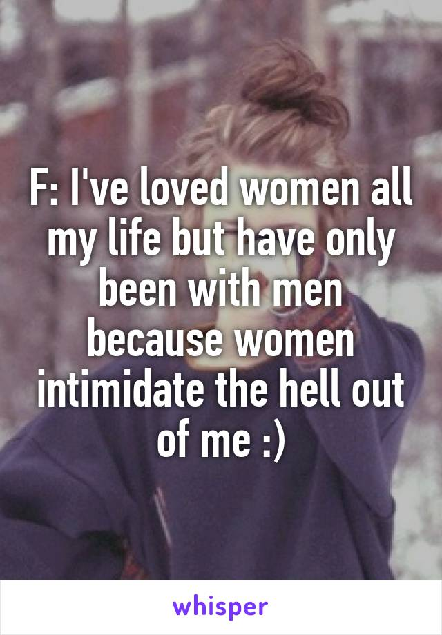 F: I've loved women all my life but have only been with men because women intimidate the hell out of me :)