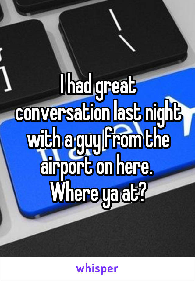 I had great conversation last night with a guy from the airport on here.  Where ya at?