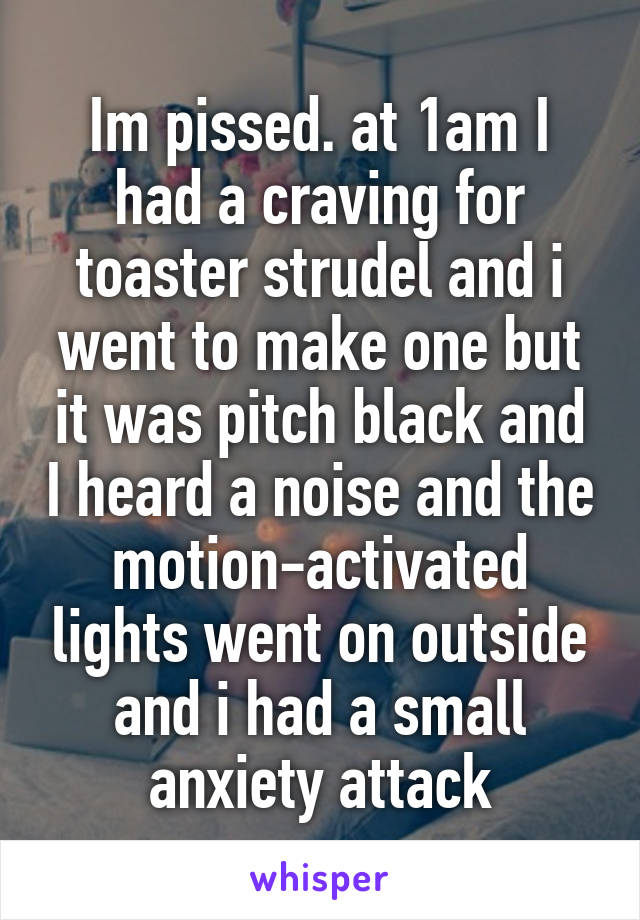 Im pissed. at 1am I had a craving for toaster strudel and i went to make one but it was pitch black and I heard a noise and the motion-activated lights went on outside and i had a small anxiety attack