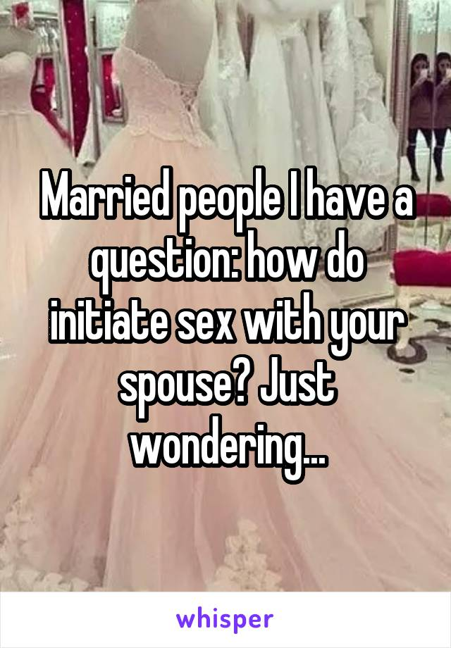 Married people I have a question: how do initiate sex with your spouse? Just wondering...