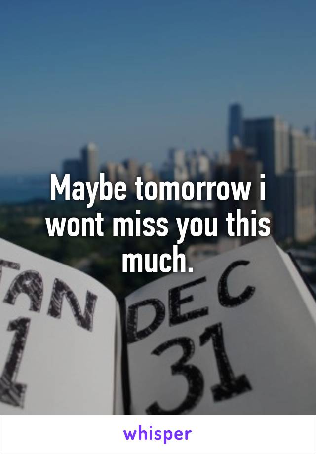Maybe tomorrow i wont miss you this much.