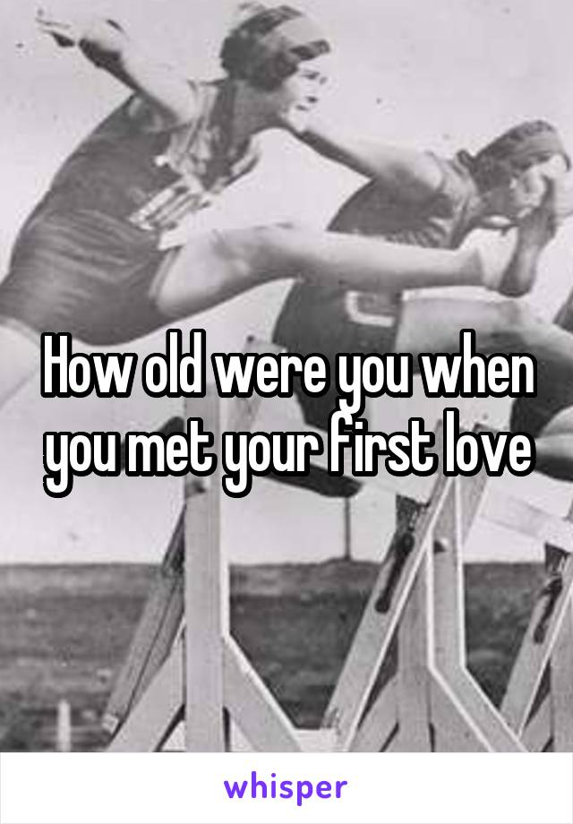 How old were you when you met your first love